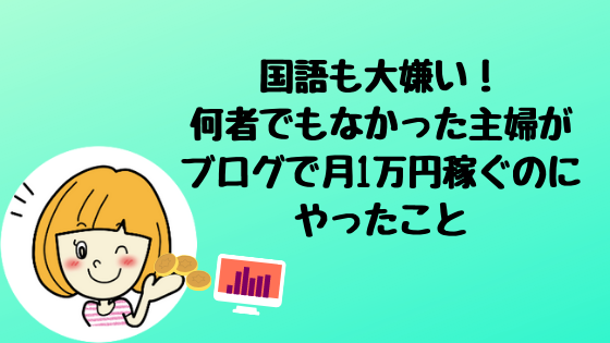 【田舎で在宅ワーク】国語も大嫌い!何者でもなかった主婦がブログで月1万円稼ぐのにやったこと