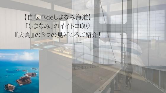 【自転車deしまなみ海道】「しまなみ」のイイトコ取り『大島』の3つの見どころご紹介!