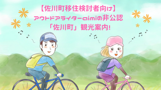 【佐川町移住検討者向け】アウトドアライターaimiの非公認・「佐川町」観光案内!