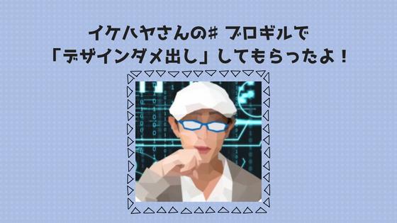 イケハヤさんの♯ブロギルで「デザインダメ出し」してもらったよ!