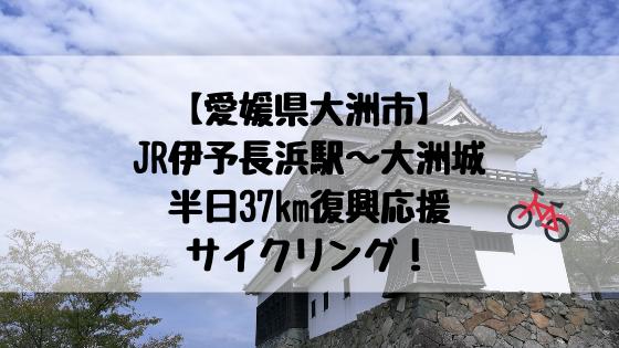 【愛媛県大洲市】JR伊予長浜駅~大洲城半日37km復興応援サイクリング!