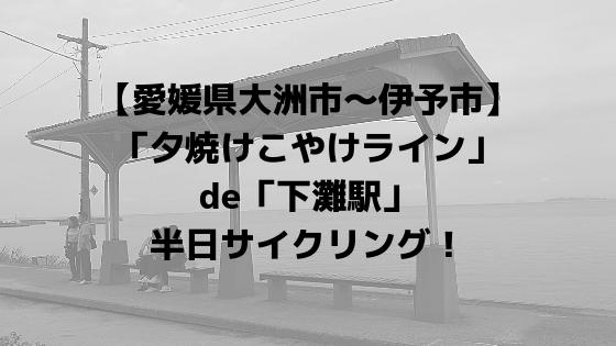 【愛媛県大洲市~伊予市】「夕焼けこやけライン」de「下灘駅」半日サイクリング!