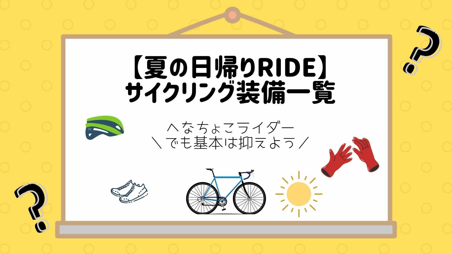 【夏の日帰りRIDE】サイクリング装備一覧〜へなちょこライダーでも基本は抑えよう