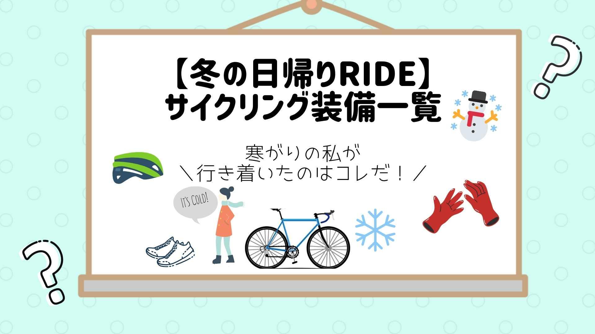 【冬の日帰りRIDE】サイクリング装備一覧〜寒がりの私が行き着いたのはコレだ!
